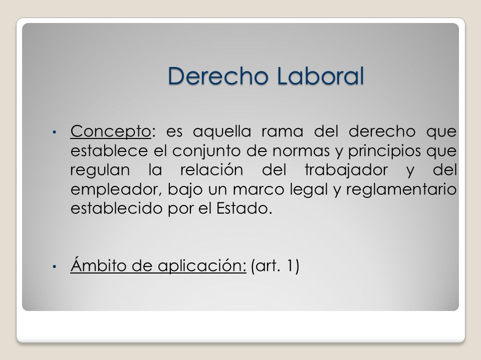 Derecho Laboral Concepto: es aquella rama del derecho que establece el conjunto de normas y principios que regulan la relación del trabajador y del em