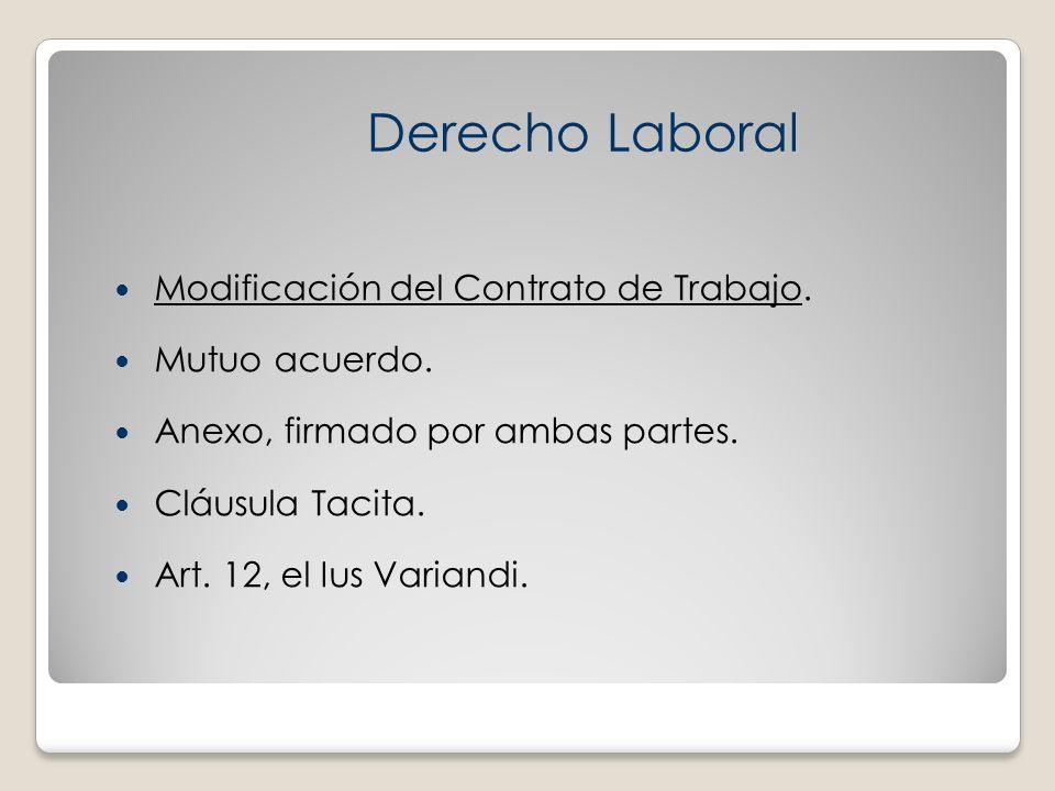 Modificación del Contrato de Trabajo. Mutuo acuerdo. Anexo, firmado por ambas partes. Cláusula Tacita. Art. 12, el Ius Variandi. Derecho Laboral