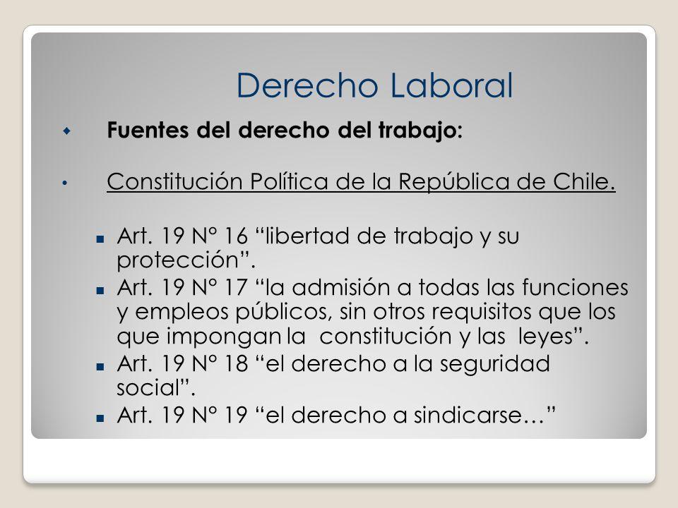 Fuentes del derecho del trabajo: Constitución Política de la República de Chile. Art. 19 N° 16 libertad de trabajo y su protección. Art. 19 N° 17 la a
