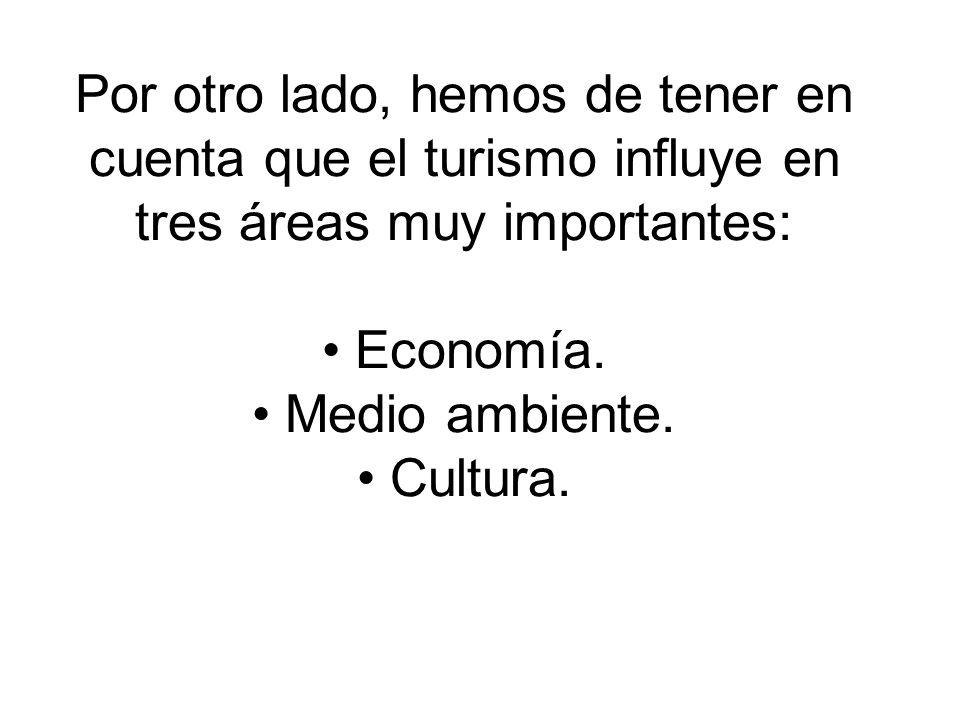 Por otro lado, hemos de tener en cuenta que el turismo influye en tres áreas muy importantes: Economía. Medio ambiente. Cultura.