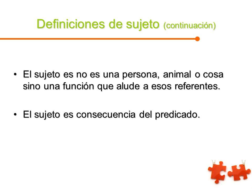 Definiciones de sujeto (continuación) El sujeto es no es una persona, animal o cosa sino una función que alude a esos referentes.El sujeto es no es un