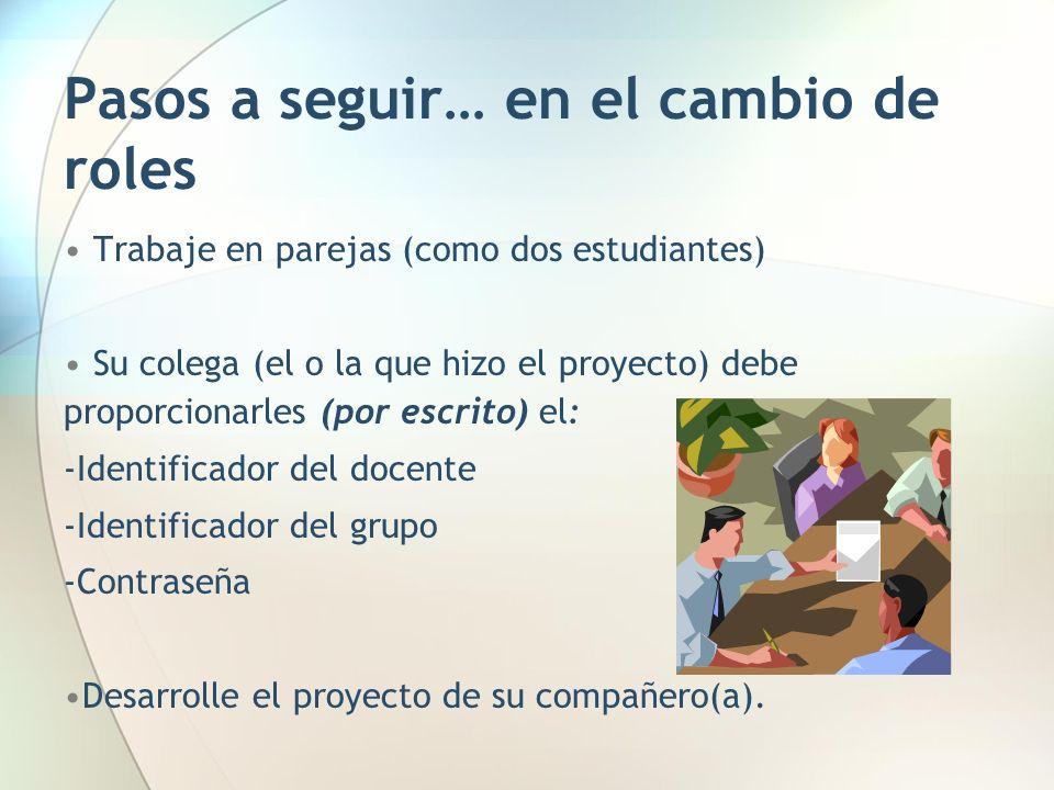 Pasos a seguir… en el cambio de roles Trabaje en parejas (como dos estudiantes) Su colega (el o la que hizo el proyecto) debe proporcionarles (por esc