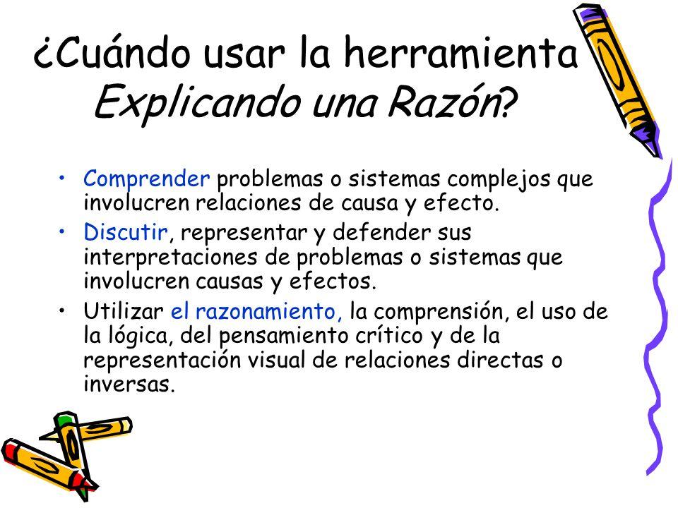 ¿Cuándo usar la herramienta Explicando una Razón? Comprender problemas o sistemas complejos que involucren relaciones de causa y efecto. Discutir, rep