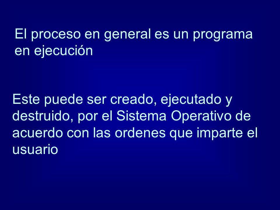 El proceso en general es un programa en ejecución Este puede ser creado, ejecutado y destruido, por el Sistema Operativo de acuerdo con las ordenes qu