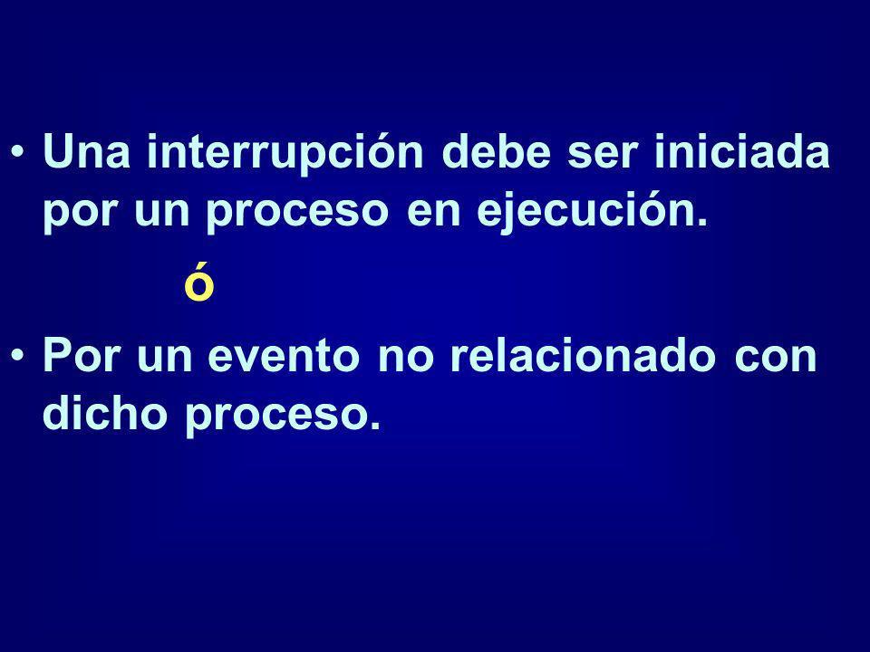 Una interrupción debe ser iniciada por un proceso en ejecución. ó Por un evento no relacionado con dicho proceso.