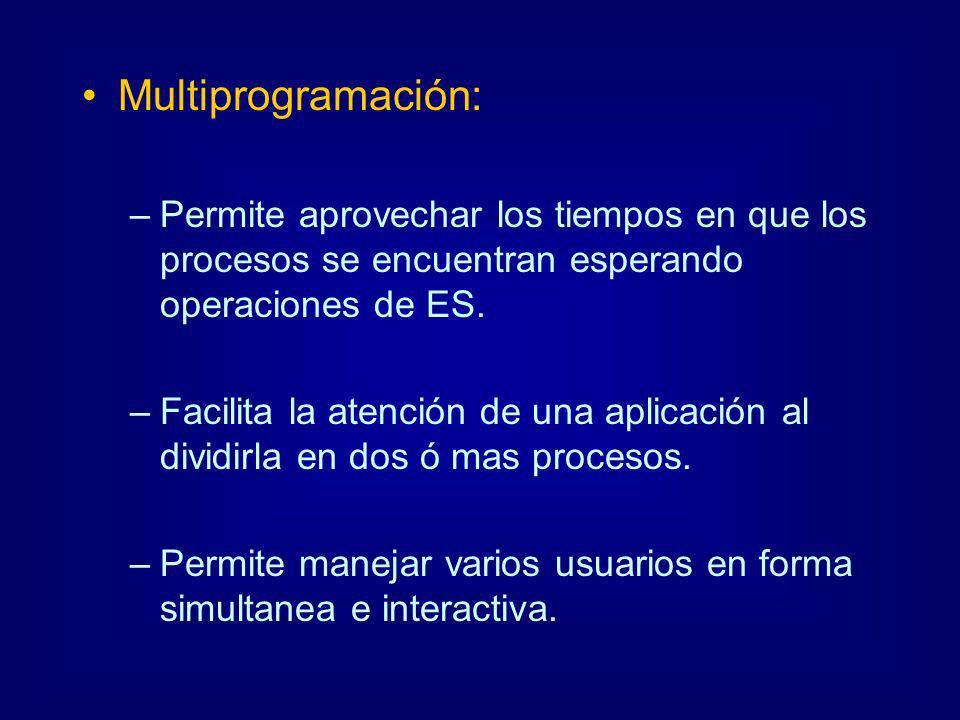 Multiprogramación: –Permite aprovechar los tiempos en que los procesos se encuentran esperando operaciones de ES. –Facilita la atención de una aplicac