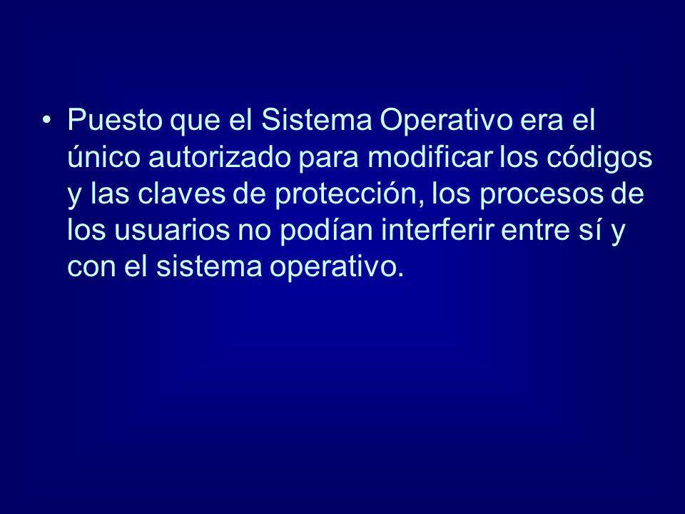Puesto que el Sistema Operativo era el único autorizado para modificar los códigos y las claves de protección, los procesos de los usuarios no podían
