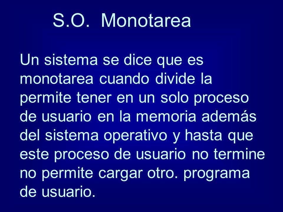 S.O. Monotarea Un sistema se dice que es monotarea cuando divide la permite tener en un solo proceso de usuario en la memoria además del sistema opera