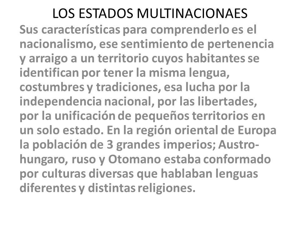 LOS ESTADOS MULTINACIONAES Sus características para comprenderlo es el nacionalismo, ese sentimiento de pertenencia y arraigo a un territorio cuyos ha