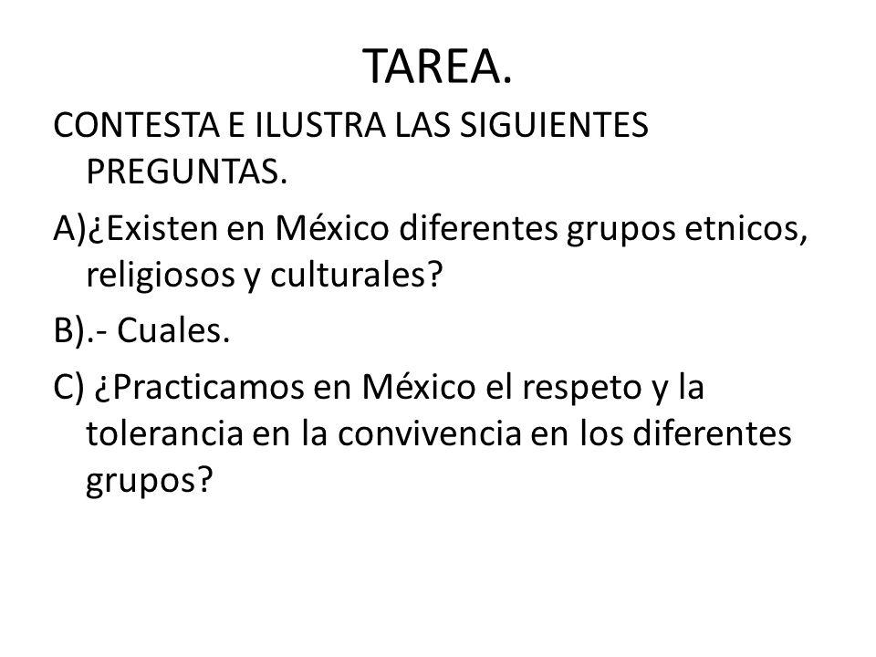 TAREA. CONTESTA E ILUSTRA LAS SIGUIENTES PREGUNTAS. A)¿Existen en México diferentes grupos etnicos, religiosos y culturales? B).- Cuales. C) ¿Practica