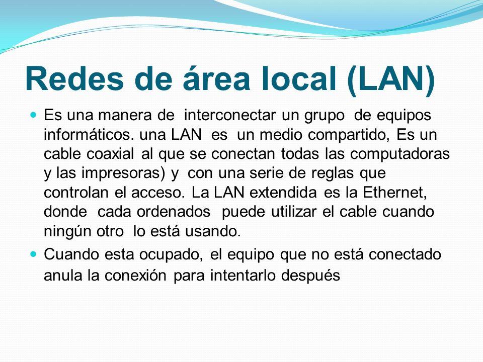 Redes de área local (LAN) Es una manera de interconectar un grupo de equipos informáticos. una LAN es un medio compartido, Es un cable coaxial al que