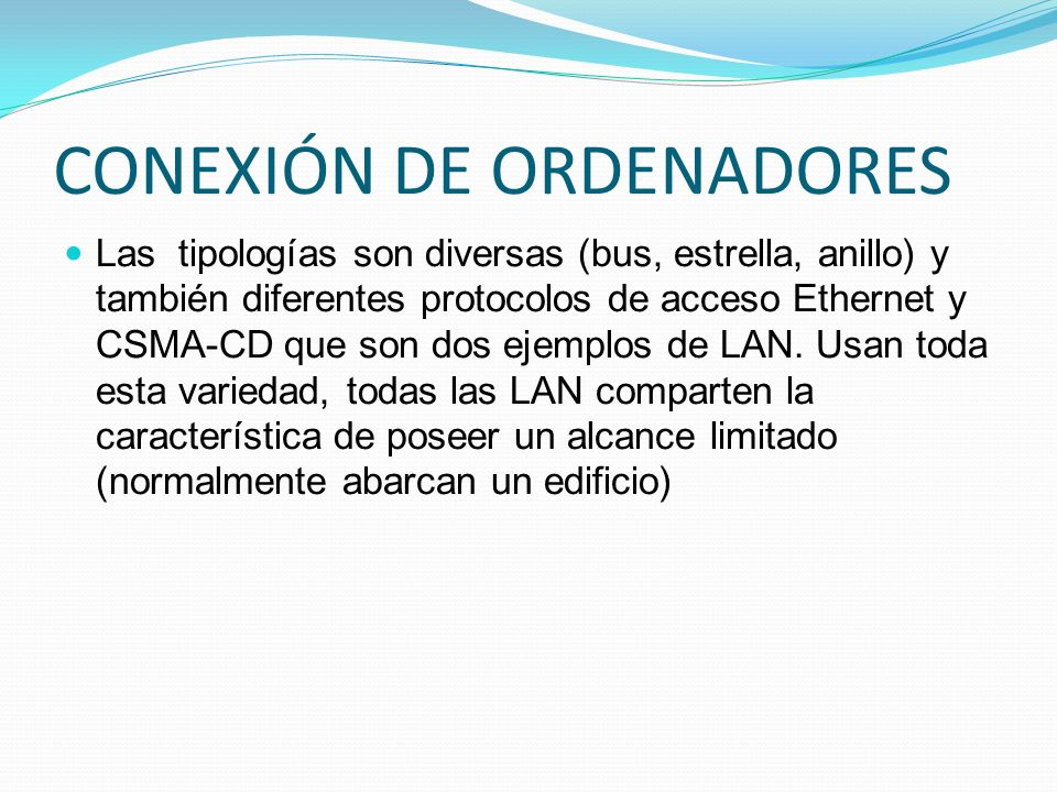 CONEXIÓN DE ORDENADORES Las tipologías son diversas (bus, estrella, anillo) y también diferentes protocolos de acceso Ethernet y CSMA-CD que son dos e
