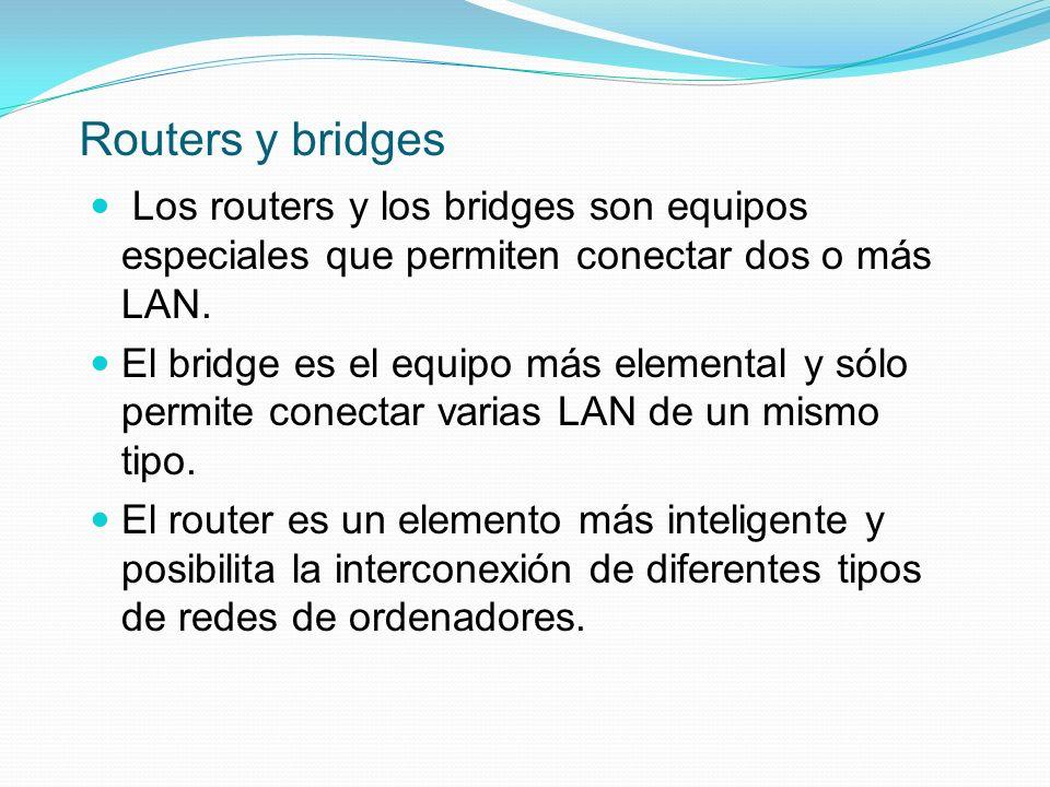 Routers y bridges Los routers y los bridges son equipos especiales que permiten conectar dos o más LAN. El bridge es el equipo más elemental y sólo pe