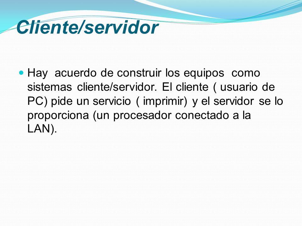 Cliente/servidor Hay acuerdo de construir los equipos como sistemas cliente/servidor. El cliente ( usuario de PC) pide un servicio ( imprimir) y el se