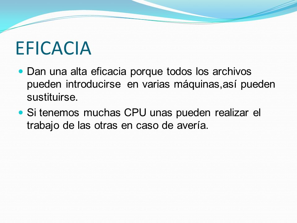 EFICACIA Dan una alta eficacia porque todos los archivos pueden introducirse en varias máquinas,así pueden sustituirse. Si tenemos muchas CPU unas pue