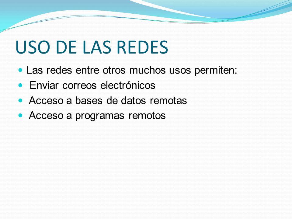 USO DE LAS REDES Las redes entre otros muchos usos permiten: Enviar correos electrónicos Acceso a bases de datos remotas Acceso a programas remotos
