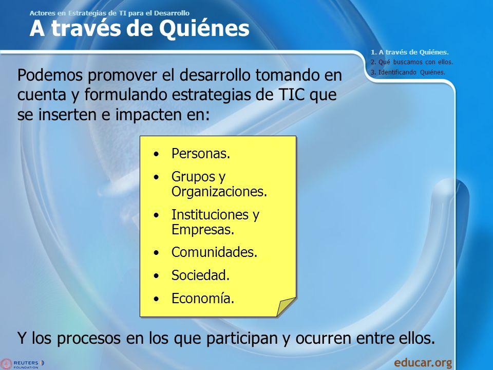 Actores en Estrategias de TI para el Desarrollo A través de Quiénes Personas. Grupos y Organizaciones. Instituciones y Empresas. Comunidades. Sociedad