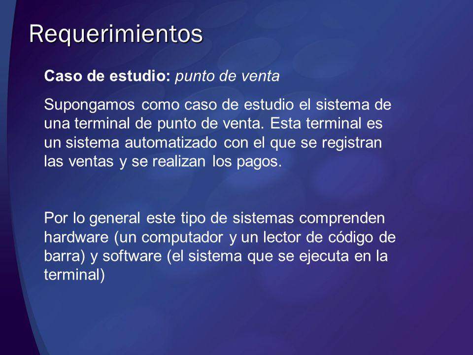 Requerimientos Caso de estudio: punto de venta Supongamos como caso de estudio el sistema de una terminal de punto de venta. Esta terminal es un siste