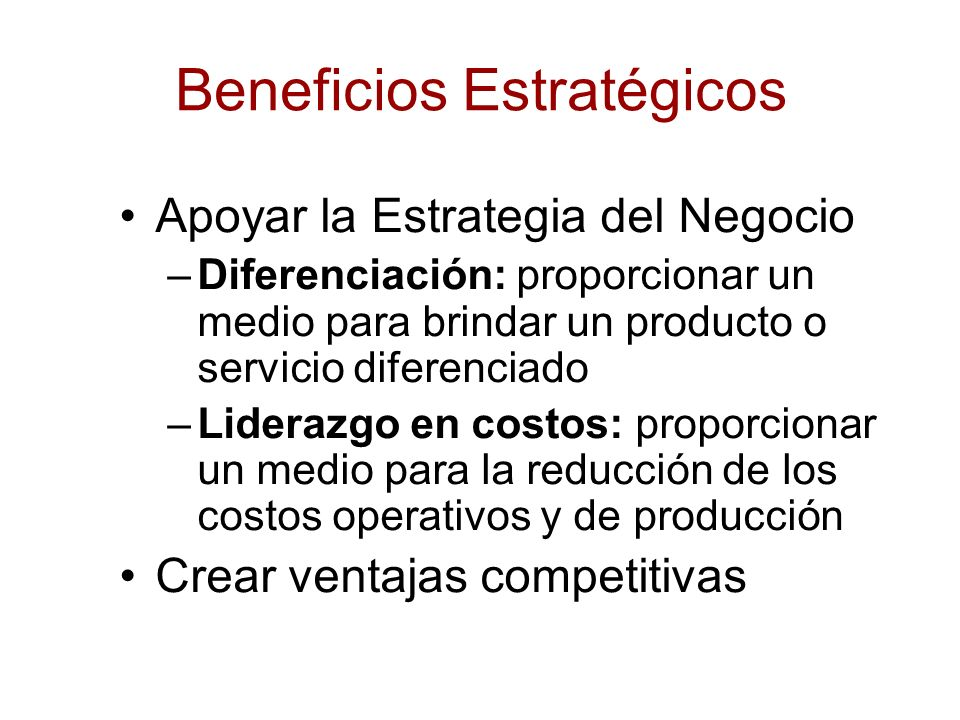 Beneficios Estratégicos Apoyar la Estrategia del Negocio –Diferenciación: proporcionar un medio para brindar un producto o servicio diferenciado –Lide