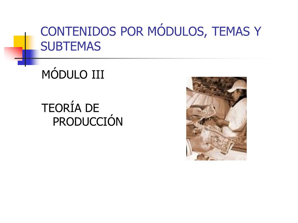 CONTENIDOS POR MÓDULOS, TEMAS Y SUBTEMAS MÓDULO III TEORÍA DE PRODUCCIÓN
