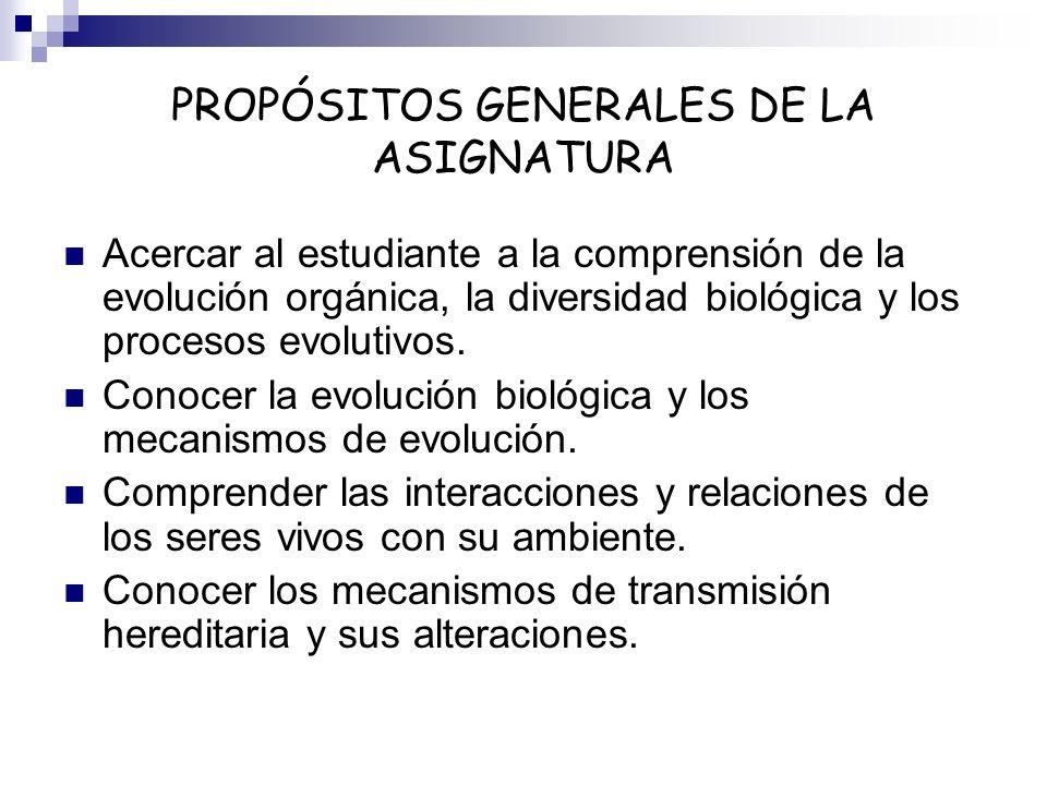 PROPÓSITOS GENERALES DE LA ASIGNATURA Acercar al estudiante a la comprensión de la evolución orgánica, la diversidad biológica y los procesos evolutiv