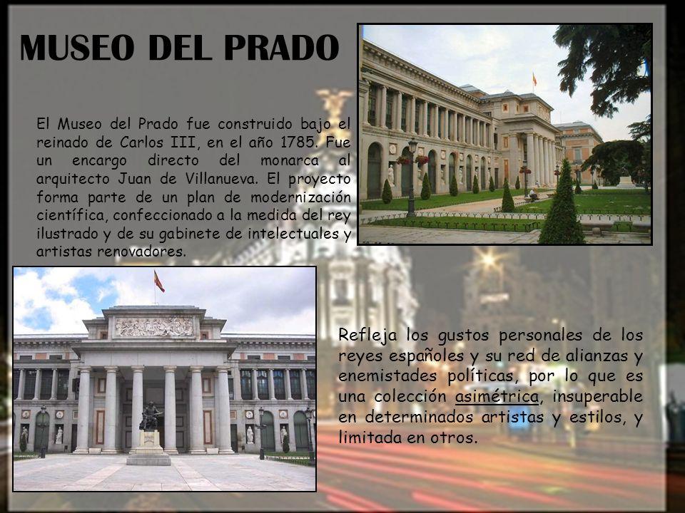 MUSEO DEL PRADO El Museo del Prado fue construido bajo el reinado de Carlos III, en el año 1785. Fue un encargo directo del monarca al arquitecto Juan