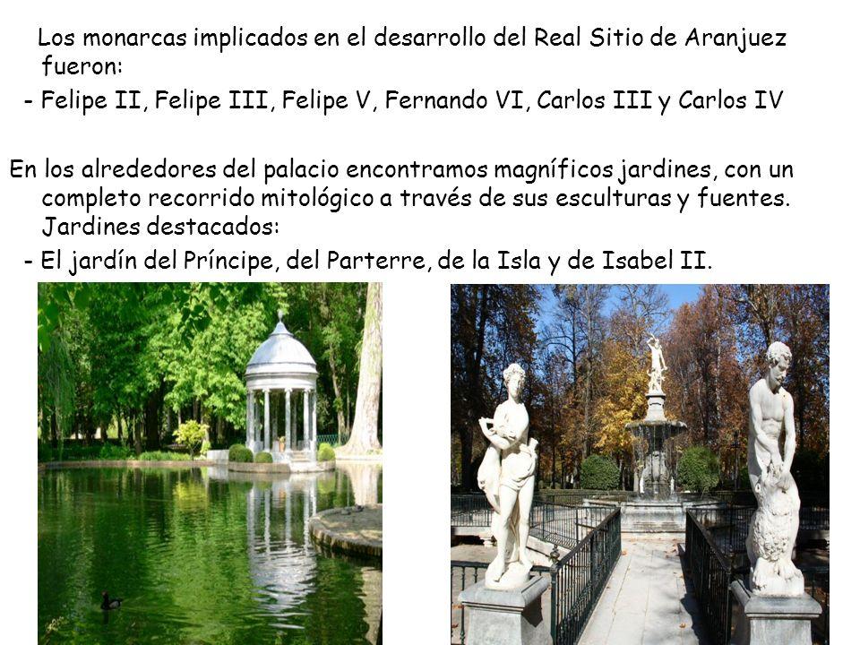 Los monarcas implicados en el desarrollo del Real Sitio de Aranjuez fueron: - Felipe II, Felipe III, Felipe V, Fernando VI, Carlos III y Carlos IV En