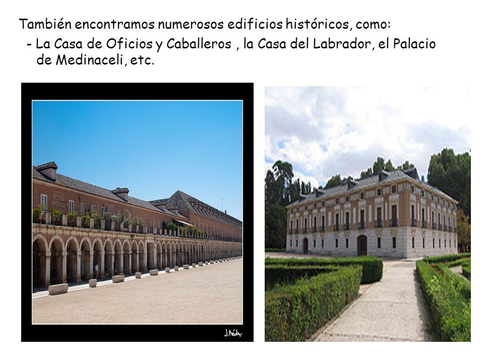 También encontramos numerosos edificios históricos, como: - La Casa de Oficios y Caballeros, la Casa del Labrador, el Palacio de Medinaceli, etc.