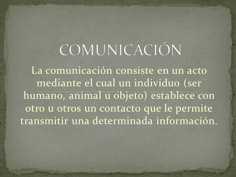 La comunicación consiste en un acto mediante el cual un individuo (ser humano, animal u objeto) establece con otro u otros un contacto que le permite