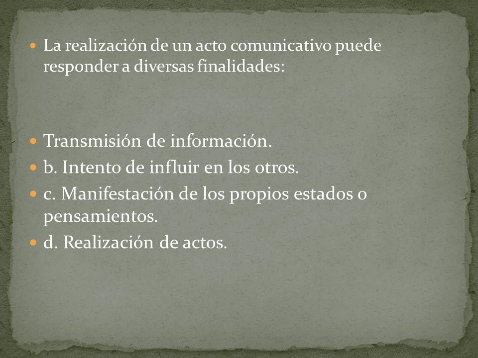 La realización de un acto comunicativo puede responder a diversas finalidades: Transmisión de información. b. Intento de influir en los otros. c. Mani