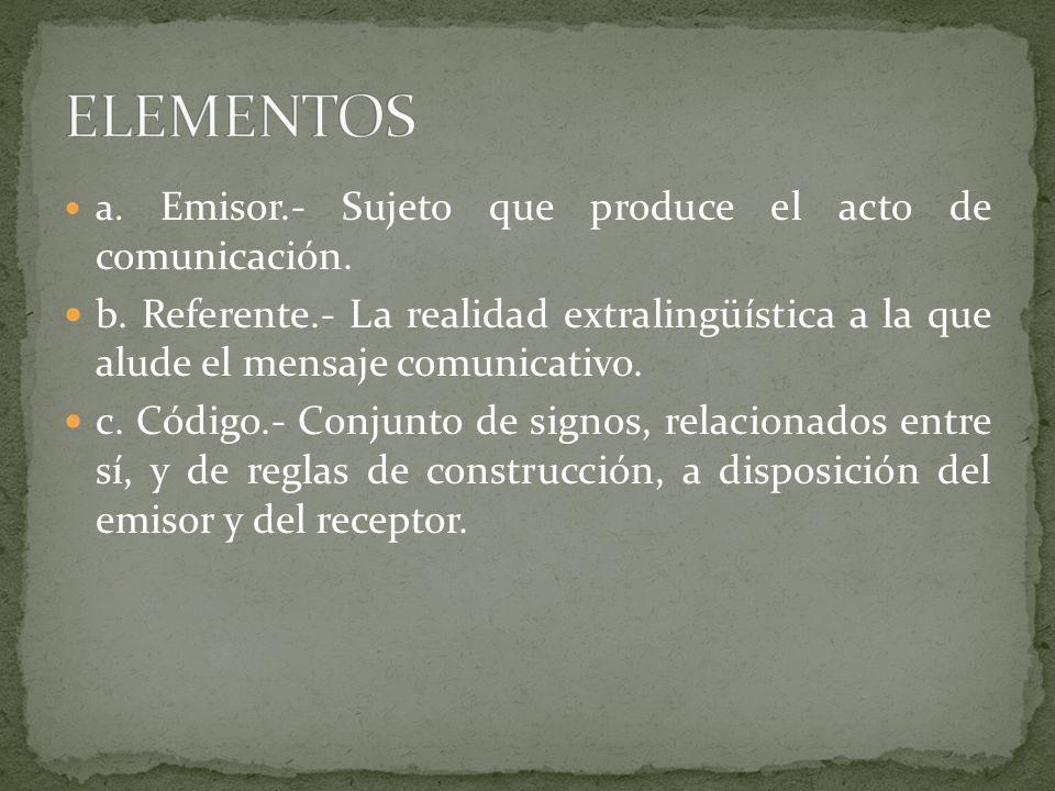 a. Emisor.- Sujeto que produce el acto de comunicación. b. Referente.- La realidad extralingüística a la que alude el mensaje comunicativo. c. Código.