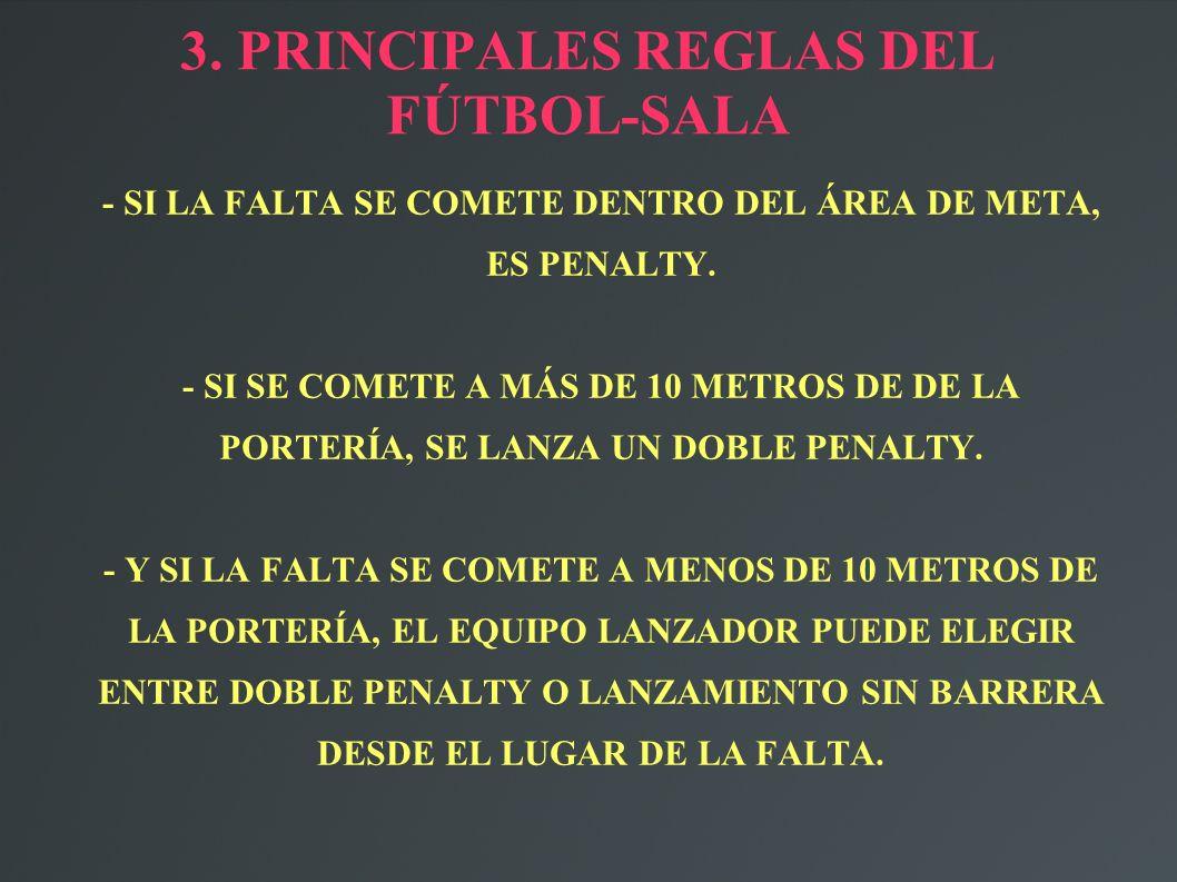 3. PRINCIPALES REGLAS DEL FÚTBOL-SALA - SI LA FALTA SE COMETE DENTRO DEL ÁREA DE META, ES PENALTY. - SI SE COMETE A MÁS DE 10 METROS DE DE LA PORTERÍA