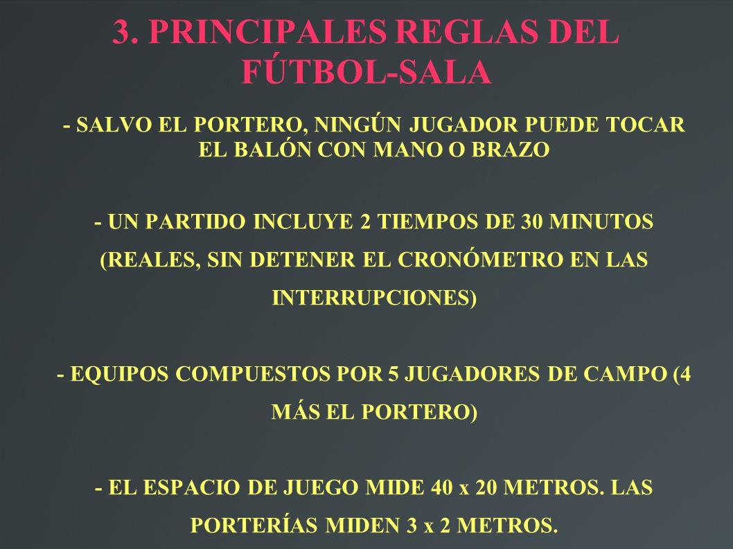 3. PRINCIPALES REGLAS DEL FÚTBOL-SALA - SALVO EL PORTERO, NINGÚN JUGADOR PUEDE TOCAR EL BALÓN CON MANO O BRAZO - UN PARTIDO INCLUYE 2 TIEMPOS DE 30 MI