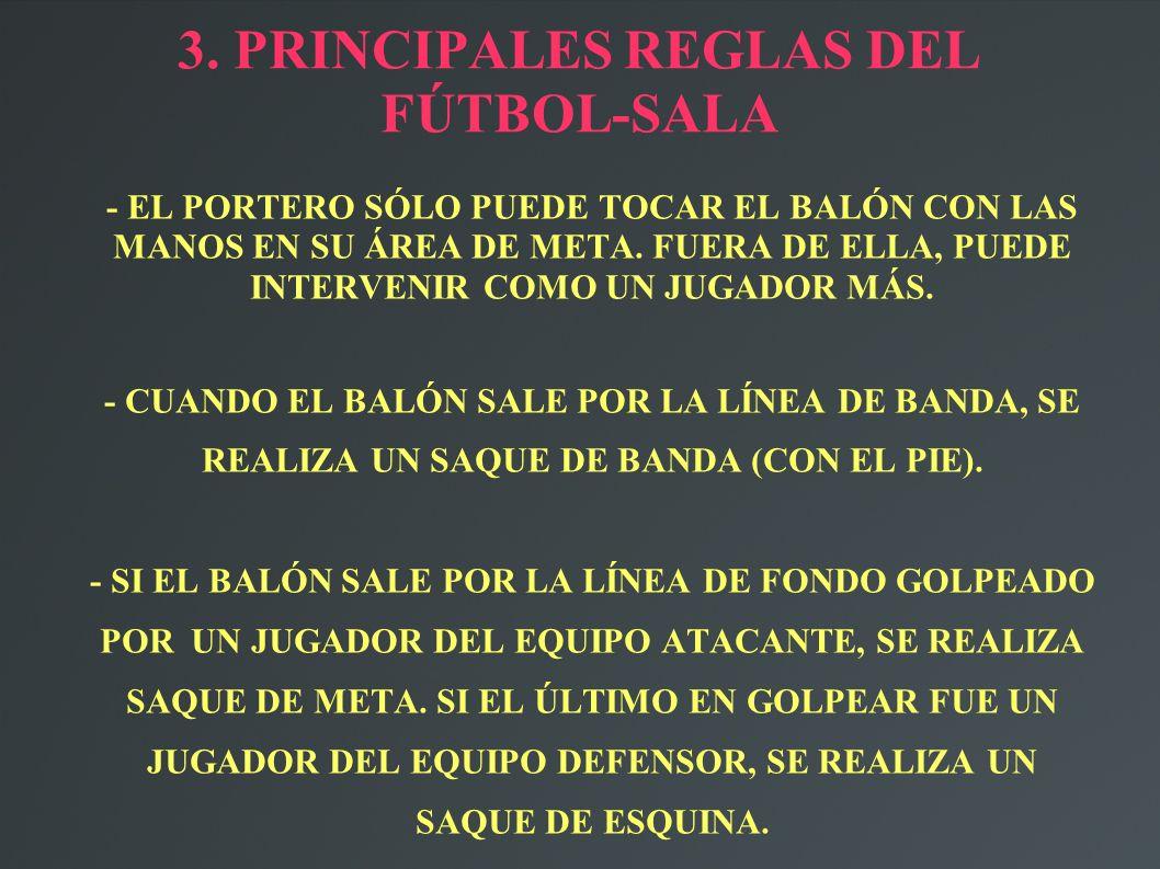3. PRINCIPALES REGLAS DEL FÚTBOL-SALA - EL PORTERO SÓLO PUEDE TOCAR EL BALÓN CON LAS MANOS EN SU ÁREA DE META. FUERA DE ELLA, PUEDE INTERVENIR COMO UN