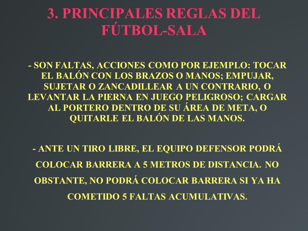 3. PRINCIPALES REGLAS DEL FÚTBOL-SALA - SON FALTAS, ACCIONES COMO POR EJEMPLO: TOCAR EL BALÓN CON LOS BRAZOS O MANOS; EMPUJAR, SUJETAR O ZANCADILLEAR
