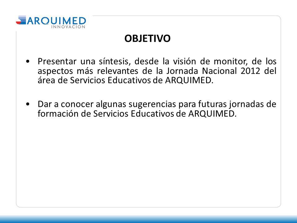 OBJETIVO Presentar una síntesis, desde la visión de monitor, de los aspectos más relevantes de la Jornada Nacional 2012 del área de Servicios Educativos de ARQUIMED.