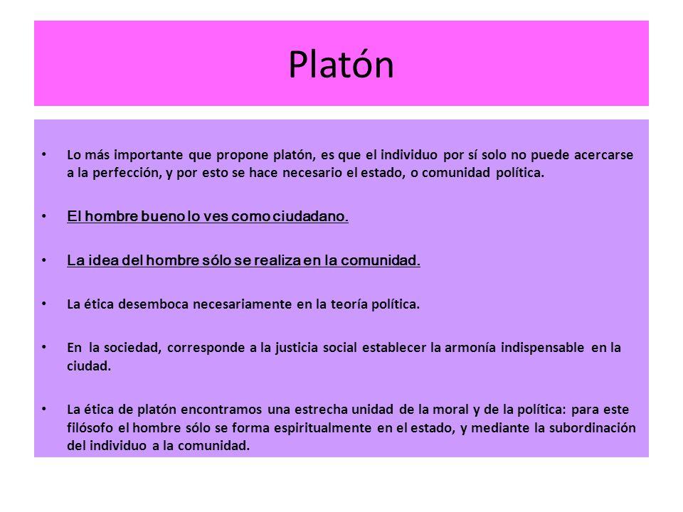 Platón Lo más importante que propone platón, es que el individuo por sí solo no puede acercarse a la perfección, y por esto se hace necesario el estad