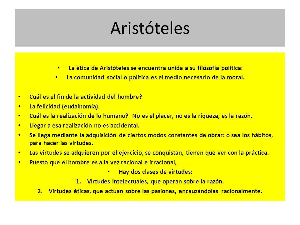 Aristóteles La ética de Aristóteles se encuentra unida a su filosofía política: La comunidad social o política es el medio necesario de la moral. Cuál
