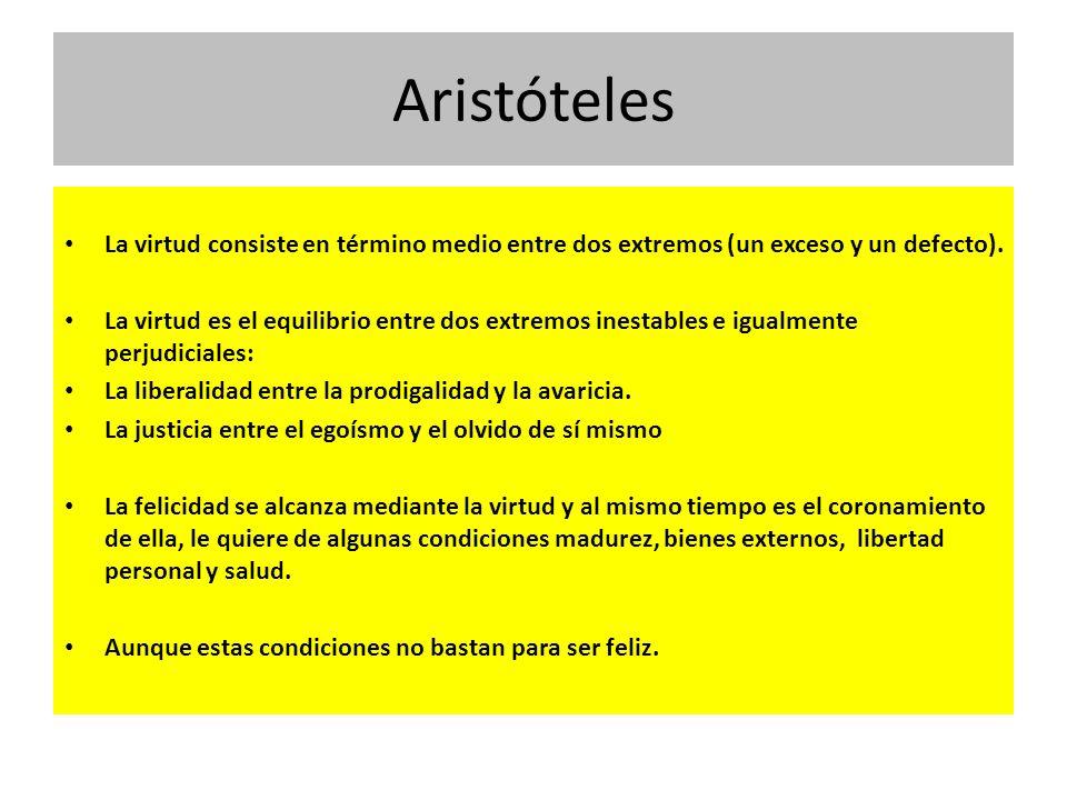 Aristóteles La virtud consiste en término medio entre dos extremos (un exceso y un defecto). La virtud es el equilibrio entre dos extremos inestables