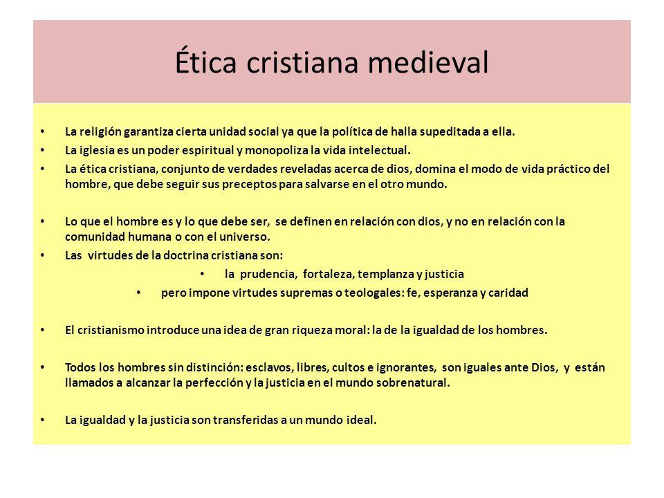 Ética cristiana medieval La religión garantiza cierta unidad social ya que la política de halla supeditada a ella. La iglesia es un poder espiritual y
