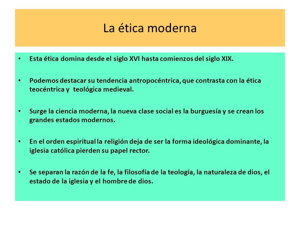 La ética moderna Esta ética domina desde el siglo XVI hasta comienzos del siglo XIX. Podemos destacar su tendencia antropocéntrica, que contrasta con