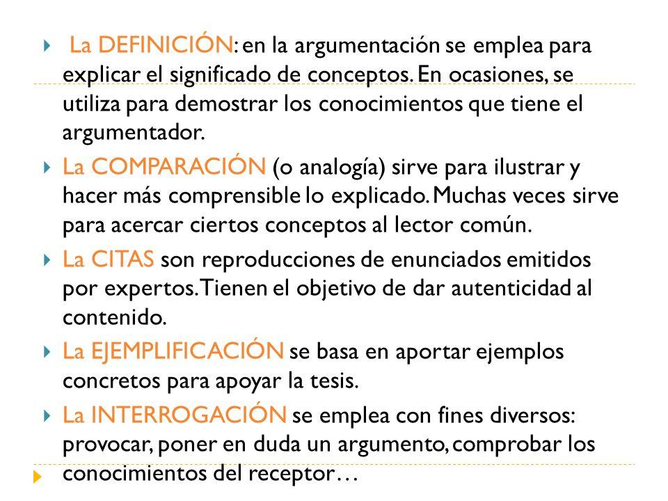 La DEFINICIÓN: en la argumentación se emplea para explicar el significado de conceptos. En ocasiones, se utiliza para demostrar los conocimientos que