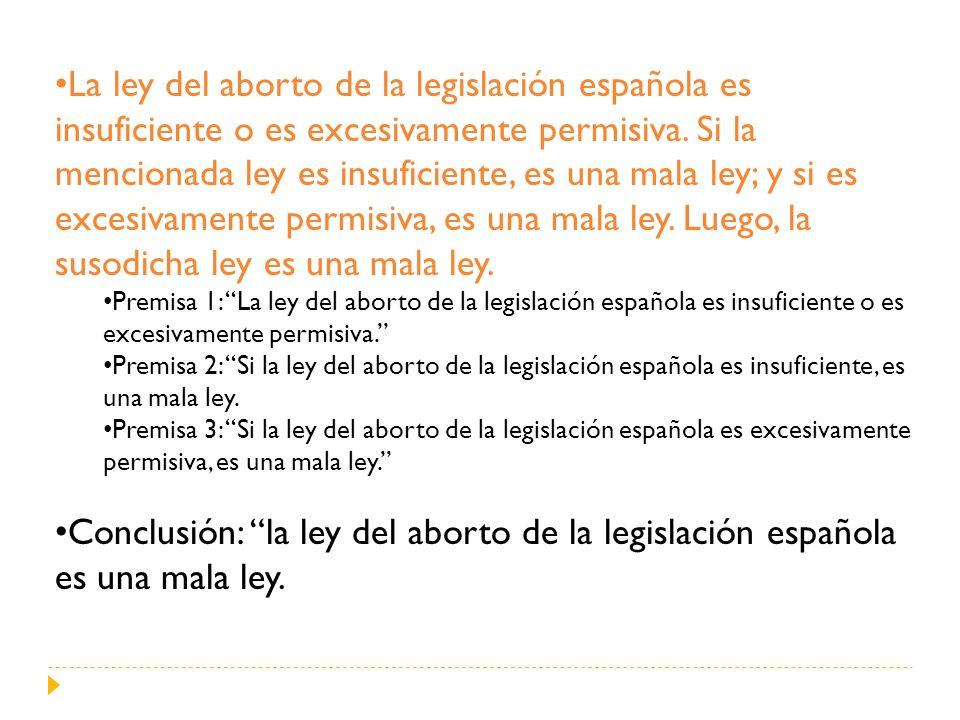 La ley del aborto de la legislación española es insuficiente o es excesivamente permisiva. Si la mencionada ley es insuficiente, es una mala ley; y si