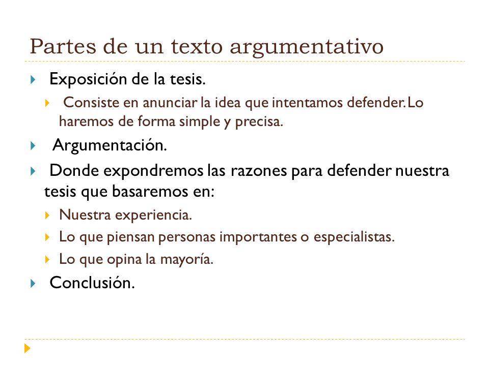 Partes de un texto argumentativo Exposición de la tesis. Consiste en anunciar la idea que intentamos defender. Lo haremos de forma simple y precisa. A
