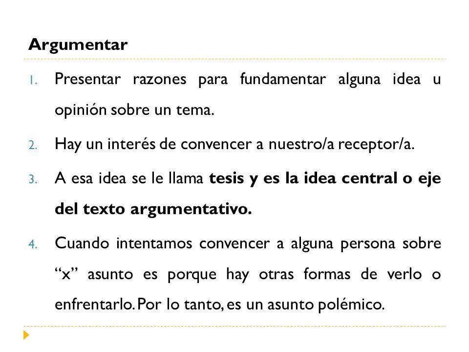 Argumentar 1. Presentar razones para fundamentar alguna idea u opinión sobre un tema. 2. Hay un interés de convencer a nuestro/a receptor/a. 3. A esa