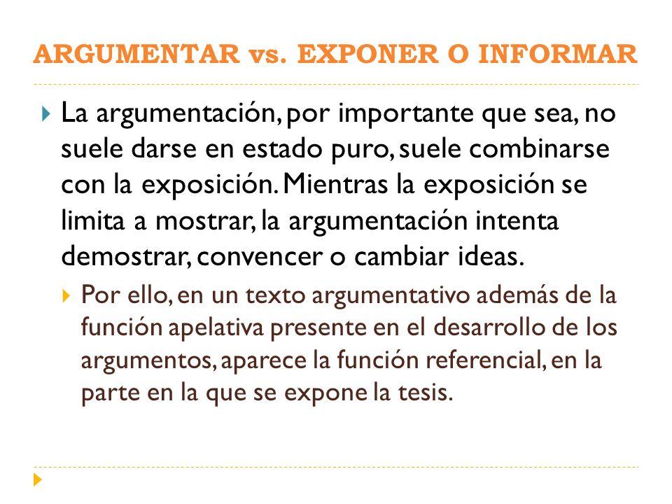 ARGUMENTAR vs. EXPONER O INFORMAR La argumentación, por importante que sea, no suele darse en estado puro, suele combinarse con la exposición. Mientra
