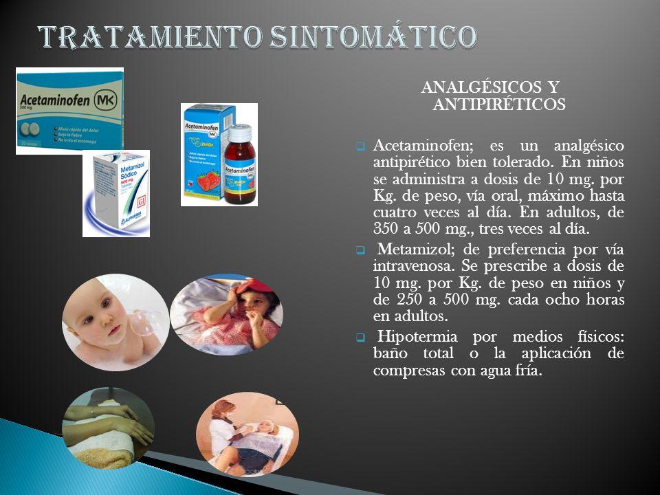 ANALGÉSICOS Y ANTIPIRÉTICOS Acetaminofen; es un analgésico antipirético bien tolerado. En niños se administra a dosis de 10 mg. por Kg. de peso, vía o