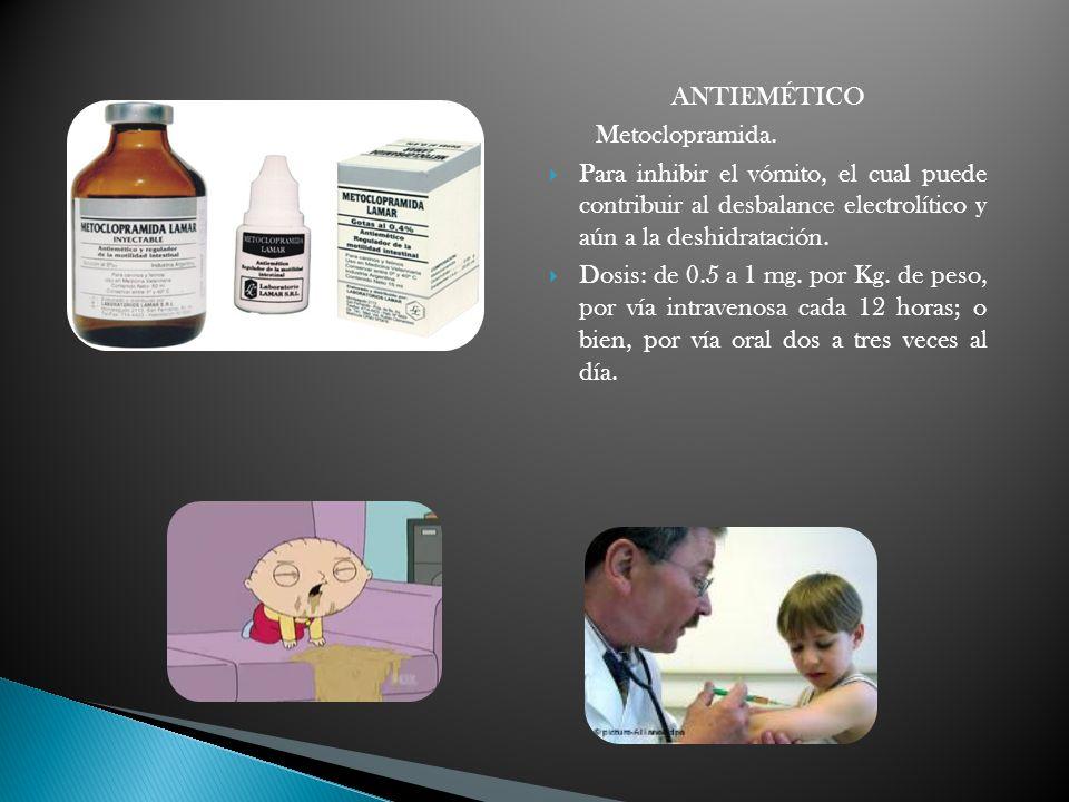 ANTIEMÉTICO Metoclopramida. Para inhibir el vómito, el cual puede contribuir al desbalance electrolítico y aún a la deshidratación. Dosis: de 0.5 a 1