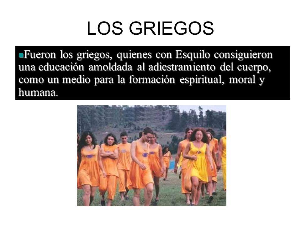 LOS GRIEGOS Fueron los griegos, quienes con Esquilo consiguieron una educación amoldada al adiestramiento del cuerpo, como un medio para la formación