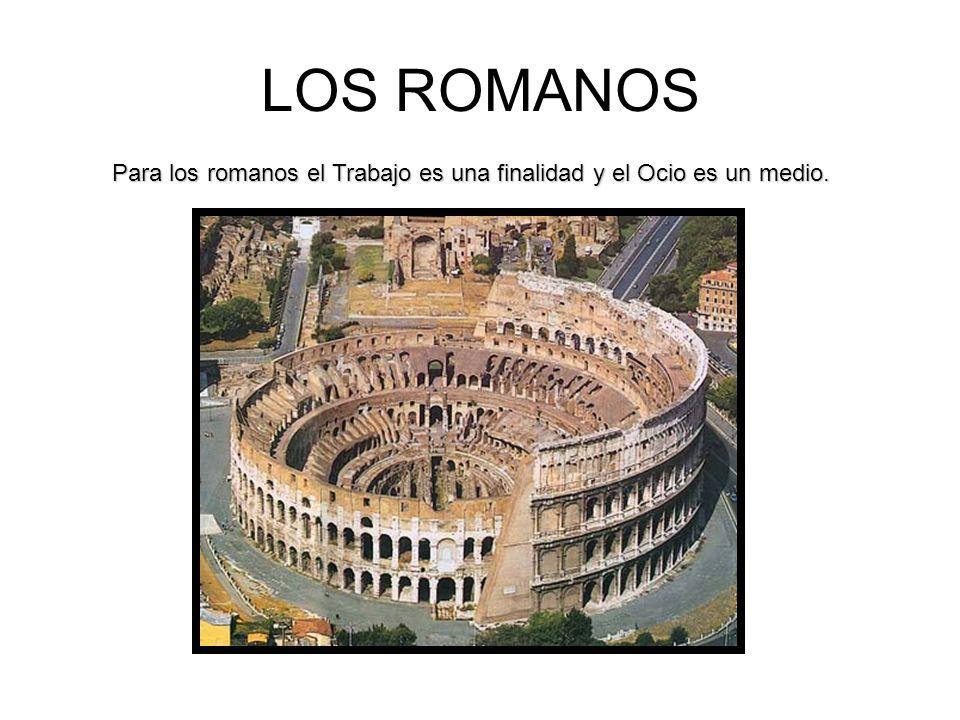 LOS ROMANOS Para los romanos el Trabajo es una finalidad y el Ocio es un medio.